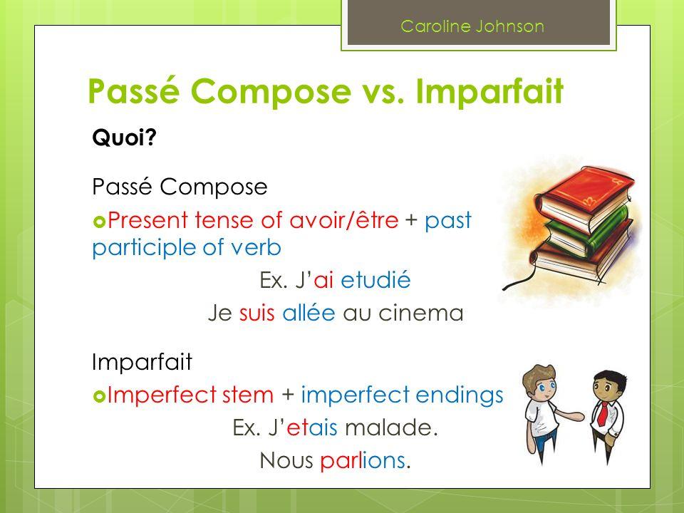 Passé Compose vs. Imparfait Quoi? Passé Compose Present tense of avoir/être + past participle of verb Ex. Jai etudié Je suis allée au cinema Imparfait