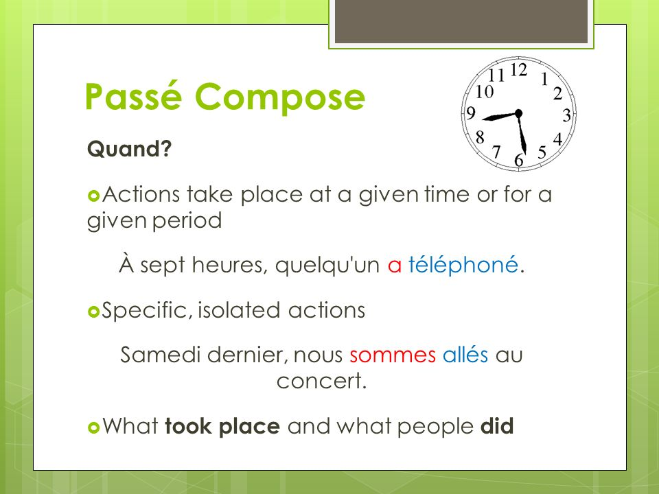 Passé Compose Quand? Actions take place at a given time or for a given period À sept heures, quelqu'un a téléphoné. Specific, isolated actions Samedi