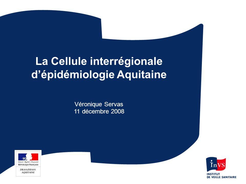 La Cellule interrégionale dépidémiologie (Cire) Aquitaine Une équipe : –7 épidémiologistes –1 assistante –2 stagiaires Double tutelle : administrative (Drass) et scientifique (Institut de veille sanitaire) Antenne régionale de lInstitut de Veille Sanitaire dont elle relaie laction