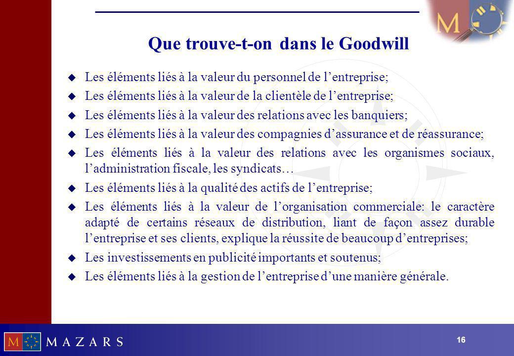 16 Que trouve-t-on dans le Goodwill u Les éléments liés à la valeur du personnel de lentreprise; u Les éléments liés à la valeur de la clientèle de le