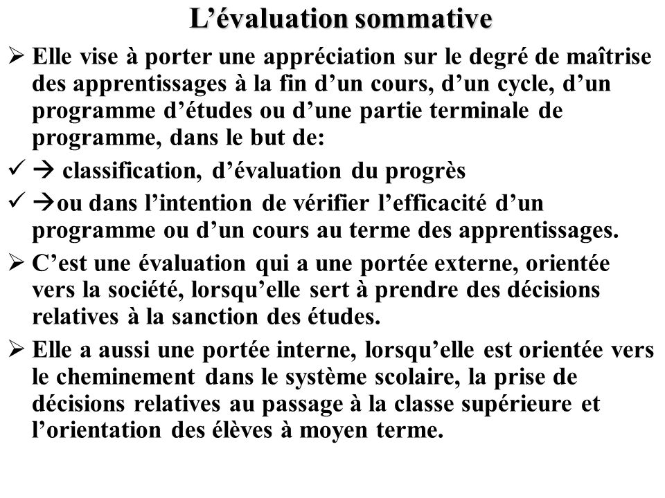 Lévaluation sommative Elle vise à porter une appréciation sur le degré de maîtrise des apprentissages à la fin dun cours, dun cycle, dun programme dét