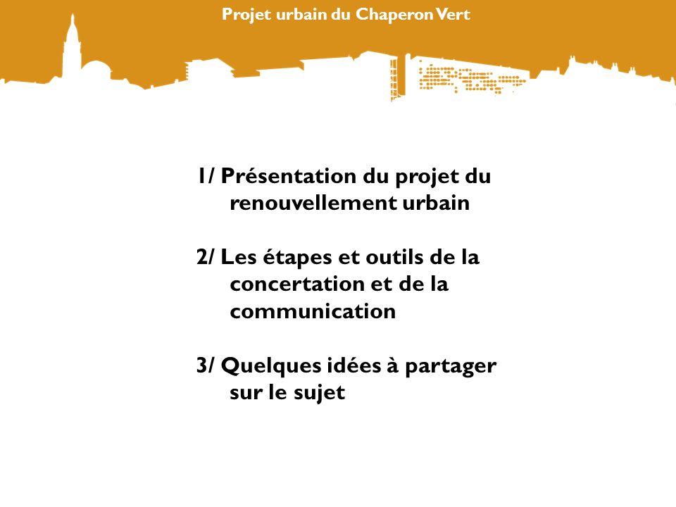Projet urbain du Chaperon Vert 1/ Présentation du projet du renouvellement urbain 2/ Les étapes et outils de la concertation et de la communication 3/