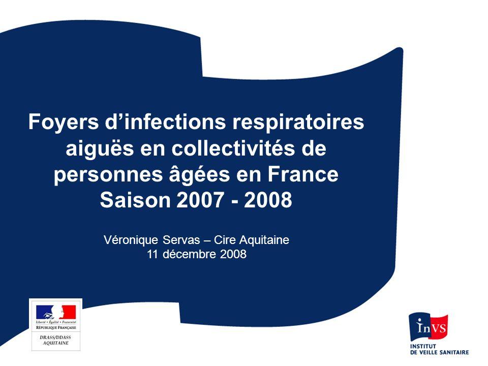 Foyers dinfections respiratoires aiguës en collectivités de personnes âgées en France Saison 2007 - 2008 Véronique Servas – Cire Aquitaine 11 décembre