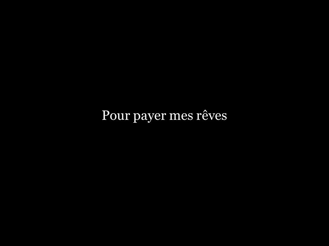 Pour payer mes rêves