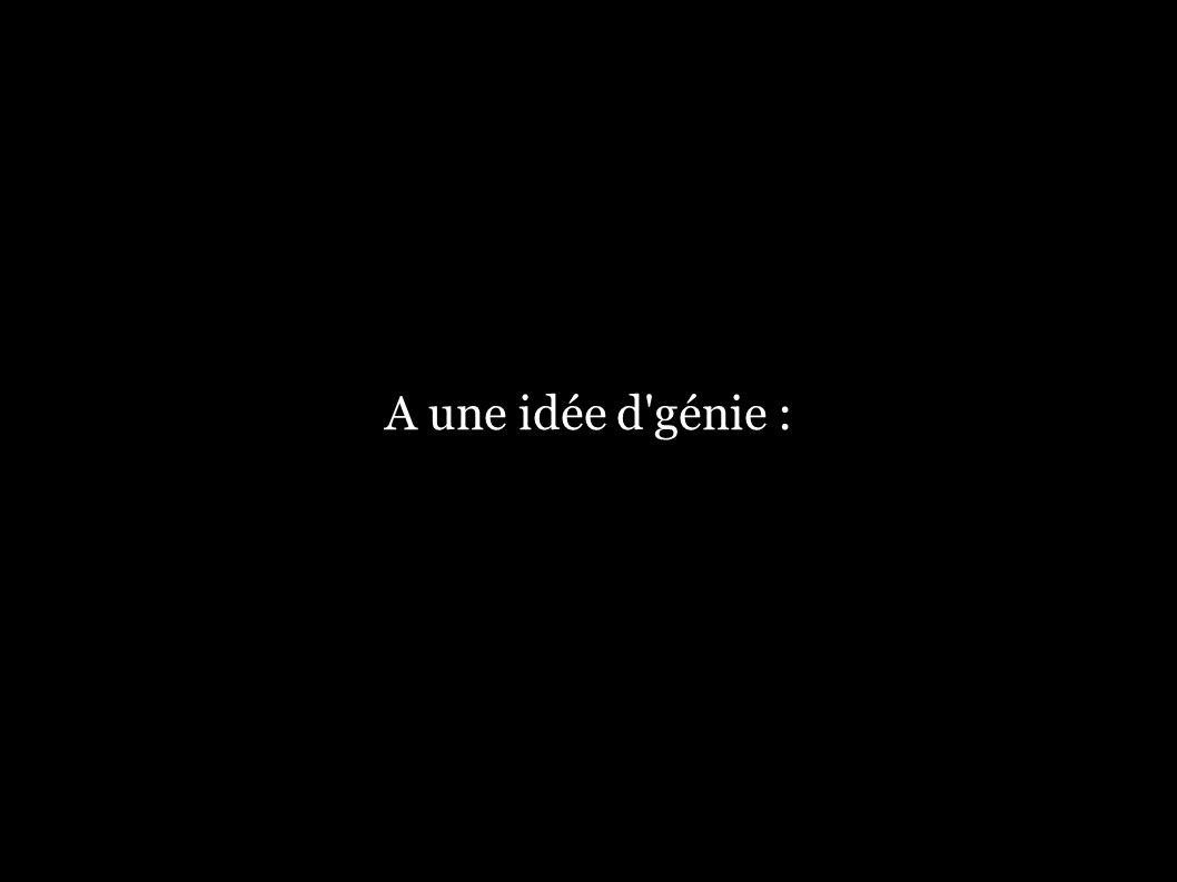 A une idée d'génie :