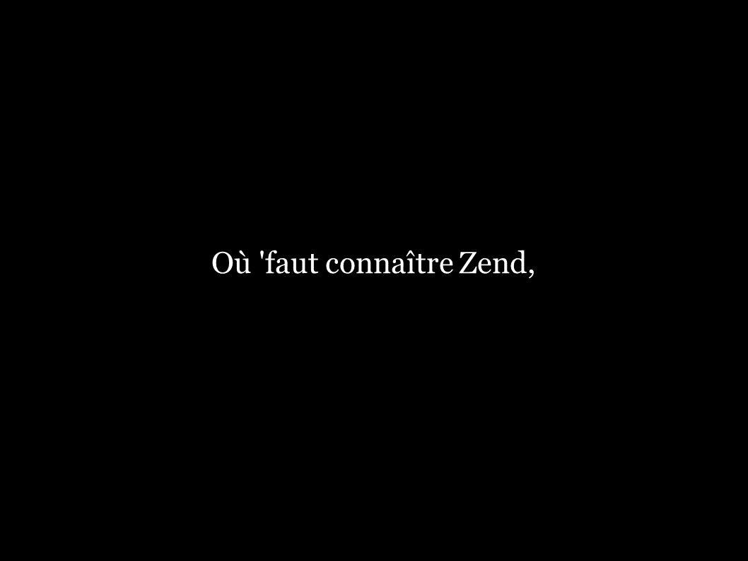 Où 'faut connaître Zend,