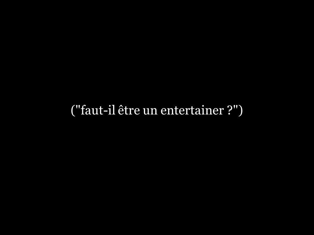 ( faut-il être un entertainer ? )