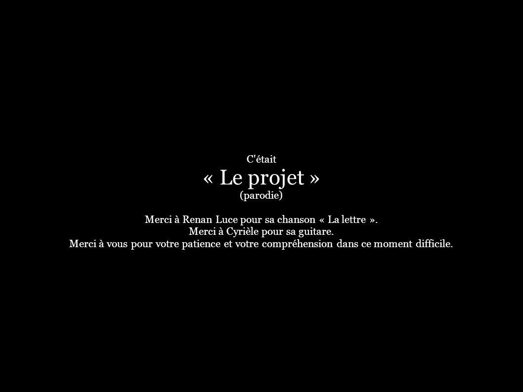 C'était « Le projet » (parodie) Merci à Renan Luce pour sa chanson « La lettre ». Merci à Cyrièle pour sa guitare. Merci à vous pour votre patience et