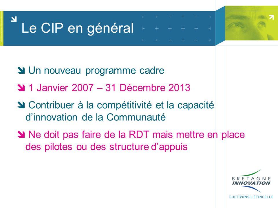 Le CIP en général Un nouveau programme cadre 1 Janvier 2007 – 31 Décembre 2013 Contribuer à la compétitivité et la capacité dinnovation de la Communauté Ne doit pas faire de la RDT mais mettre en place des pilotes ou des structure dappuis