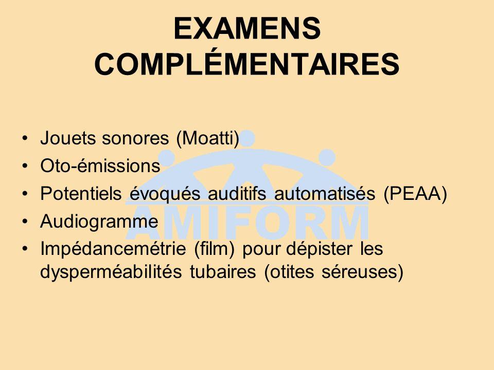 EXAMENS COMPLÉMENTAIRES Jouets sonores (Moatti) Oto-émissions Potentiels évoqués auditifs automatisés (PEAA) Audiogramme Impédancemétrie (film) pour d