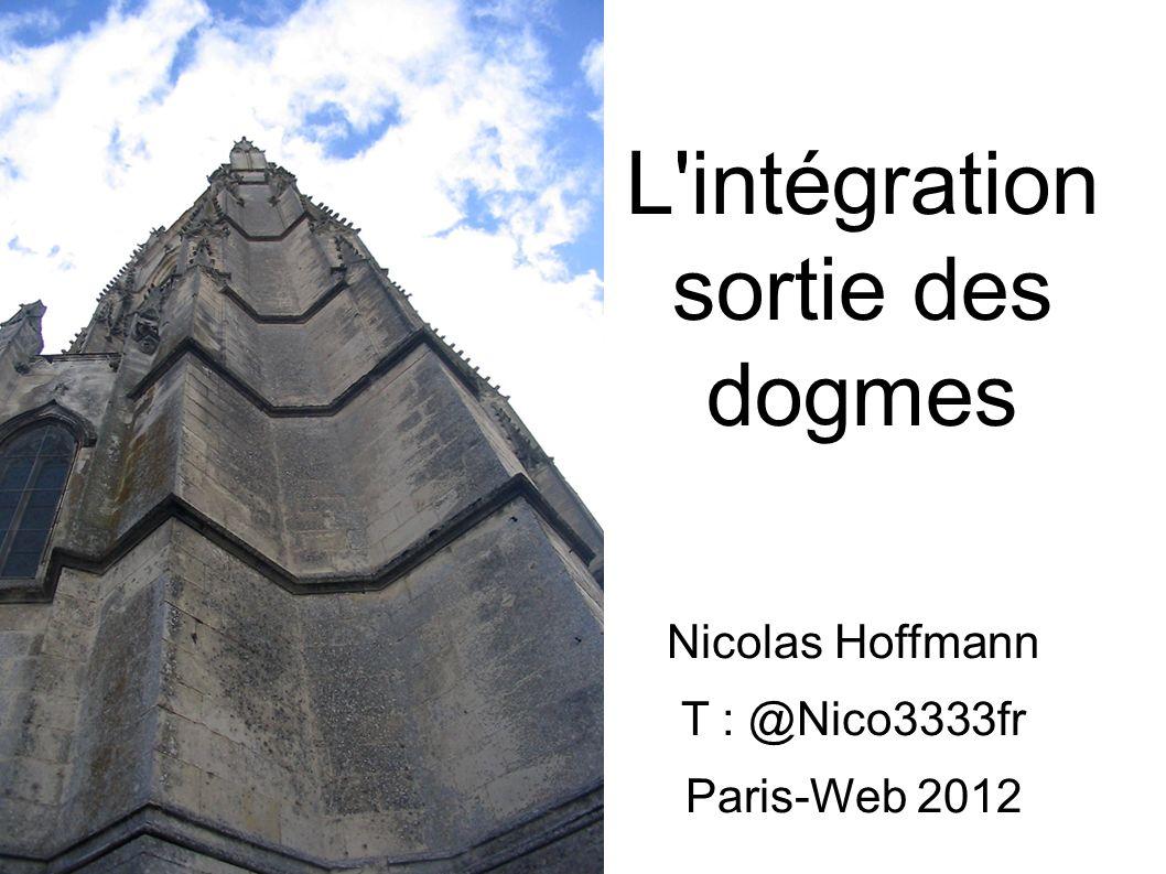 L intégration sortie des dogmes Nicolas Hoffmann T : @Nico3333fr Paris-Web 2012