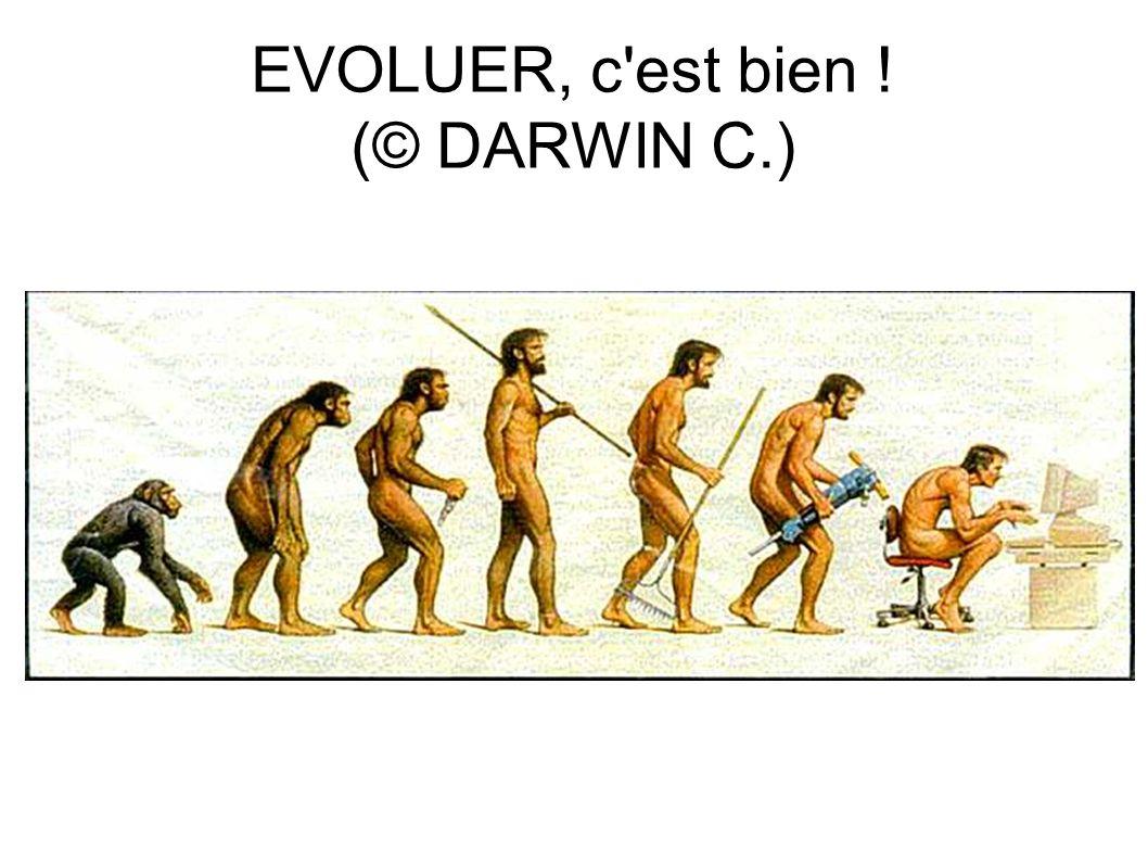 EVOLUER, c est bien ! (© DARWIN C.)