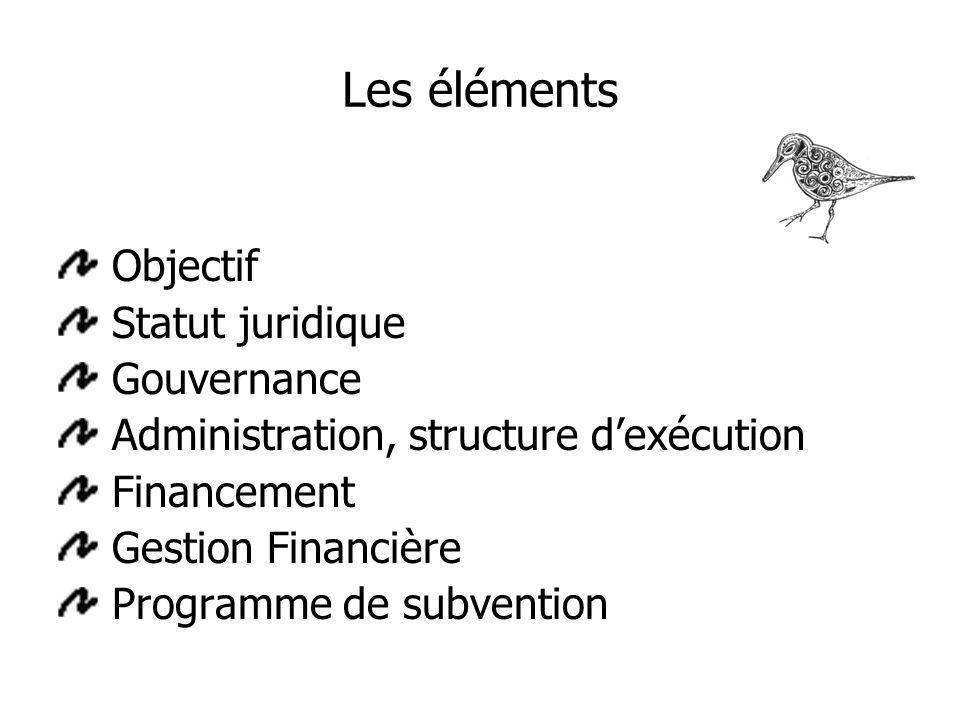 Les éléments Objectif Statut juridique Gouvernance Administration, structure dexécution Financement Gestion Financière Programme de subvention
