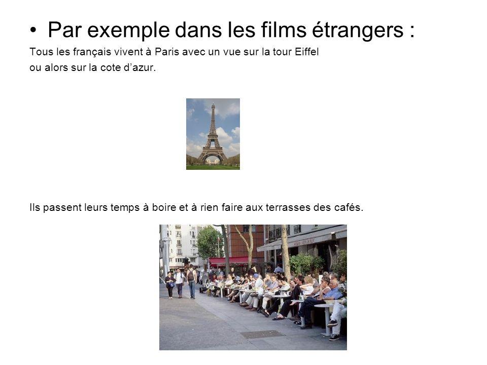 Par exemple dans les films étrangers : Tous les français vivent à Paris avec un vue sur la tour Eiffel ou alors sur la cote dazur. Ils passent leurs t