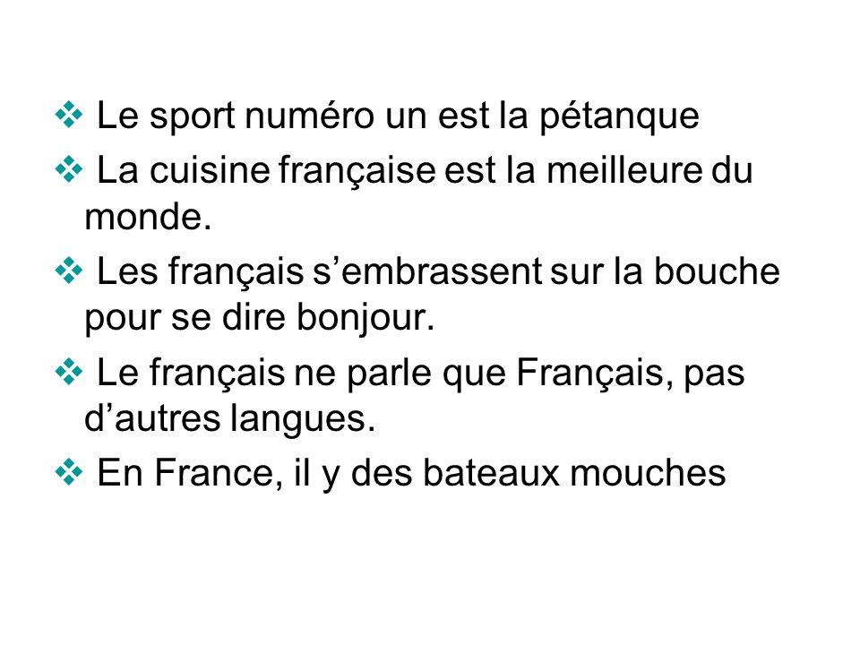 Le sport numéro un est la pétanque La cuisine française est la meilleure du monde. Les français sembrassent sur la bouche pour se dire bonjour. Le fra