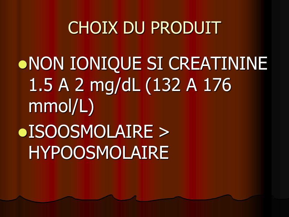 CHOIX DU PRODUIT NON IONIQUE SI CREATININE 1.5 A 2 mg/dL (132 A 176 mmol/L) NON IONIQUE SI CREATININE 1.5 A 2 mg/dL (132 A 176 mmol/L) ISOOSMOLAIRE >