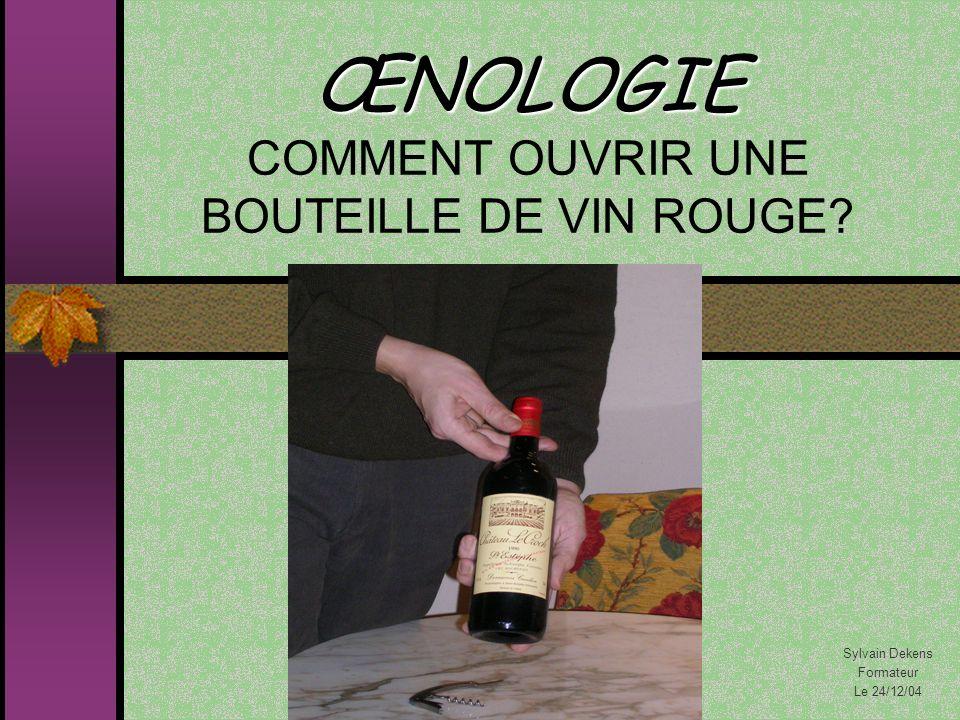 ŒNOLOGIE ŒNOLOGIE COMMENT OUVRIR UNE BOUTEILLE DE VIN ROUGE? Sylvain Dekens Formateur Le 24/12/04