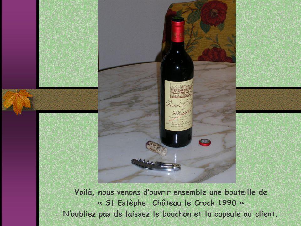 Voilà, nous venons douvrir ensemble une bouteille de « St Estèphe Château le Crock 1990 » Noubliez pas de laissez le bouchon et la capsule au client.