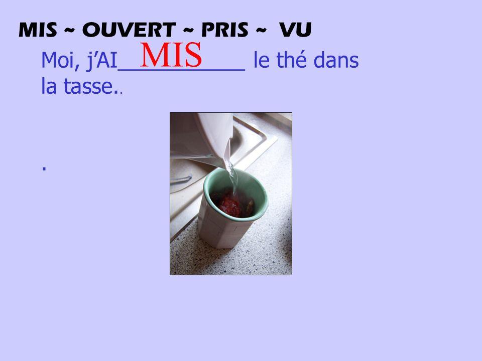 Moi, jAI___________ le thé dans la tasse... MIS MIS ~ OUVERT ~ PRIS ~ VU