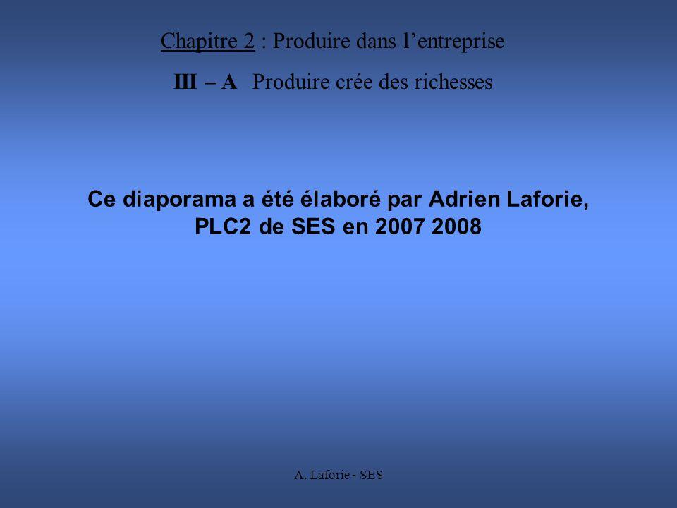 A. Laforie - SES Ce diaporama a été élaboré par Adrien Laforie, PLC2 de SES en 2007 2008 Chapitre 2 : Produire dans lentreprise III – A Produire crée