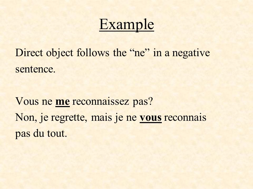 Example Direct object follows the ne in a negative sentence. Vous ne me reconnaissez pas? Non, je regrette, mais je ne vous reconnais pas du tout.