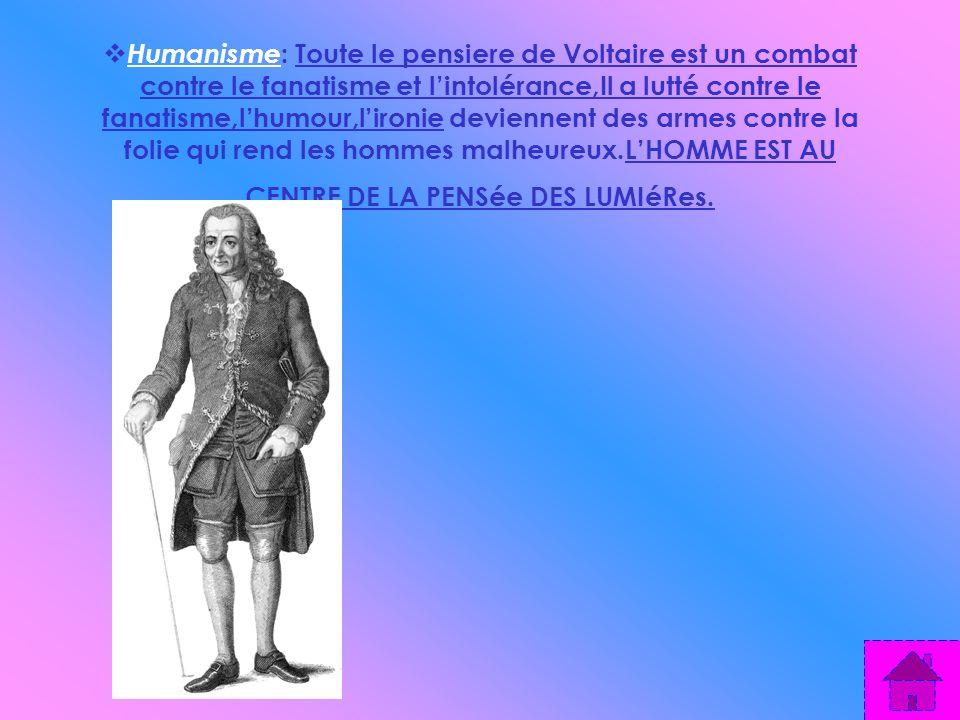 Humanisme : Toute le pensiere de Voltaire est un combat contre le fanatisme et lintolérance,Il a lutté contre le fanatisme,lhumour,lironie deviennent des armes contre la folie qui rend les hommes malheureux.LHOMME EST AU CENTRE DE LA PENSée DES LUMIéRes.
