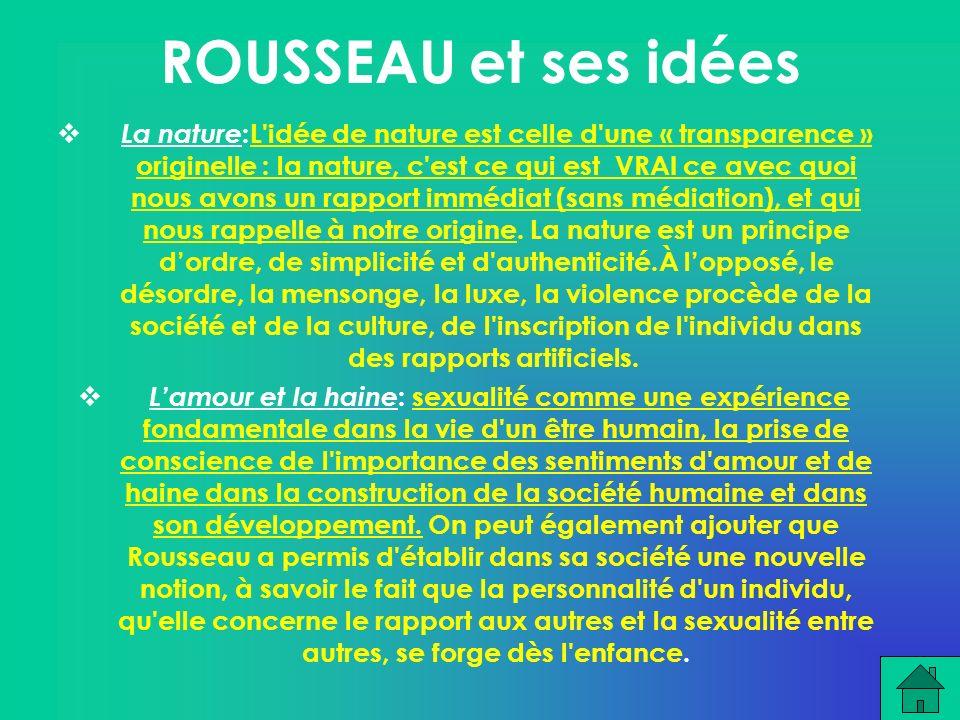 ROUSSEAU et ses idées La nature :L idée de nature est celle d une « transparence » originelle : la nature, c est ce qui est VRAI ce avec quoi nous avons un rapport immédiat (sans médiation), et qui nous rappelle à notre origine.