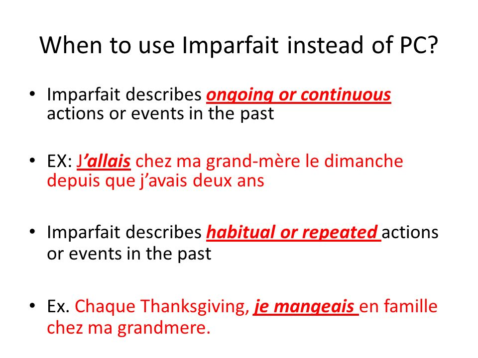 When to use Imparfait instead of PC? Imparfait describes ongoing or continuous actions or events in the past EX: Jallais chez ma grand-mère le dimanch