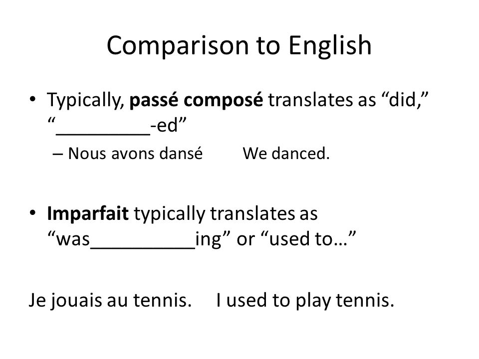 Comparison to English Typically, passé composé translates as did, _________-ed – Nous avons dansé We danced. Imparfait typically translates as was____