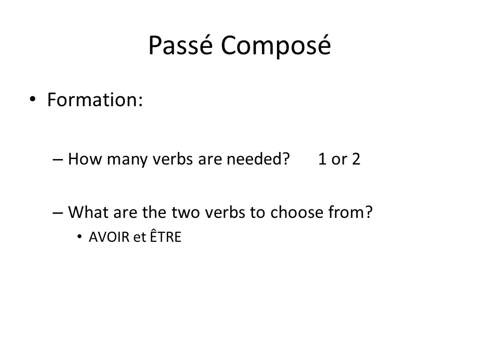 Passé Composé Formation: – How many verbs are needed? 1 or 2 – What are the two verbs to choose from? AVOIR et ÊTRE