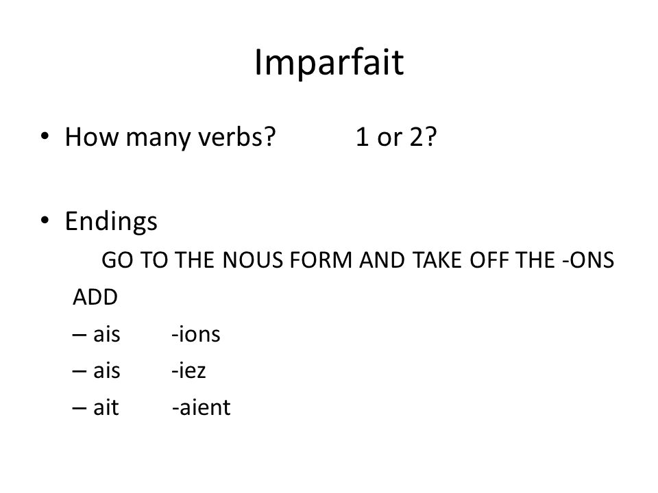 Imparfait How many verbs? 1 or 2? Endings GO TO THE NOUS FORM AND TAKE OFF THE -ONS ADD – ais-ions – ais-iez – ait -aient