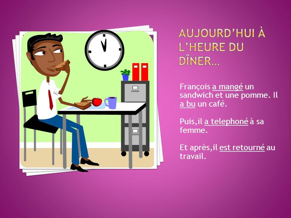 François a mangé un sandwich et une pomme. Il a bu un café. Puis,il a telephoné à sa femme. Et après,il est retourné au travail.