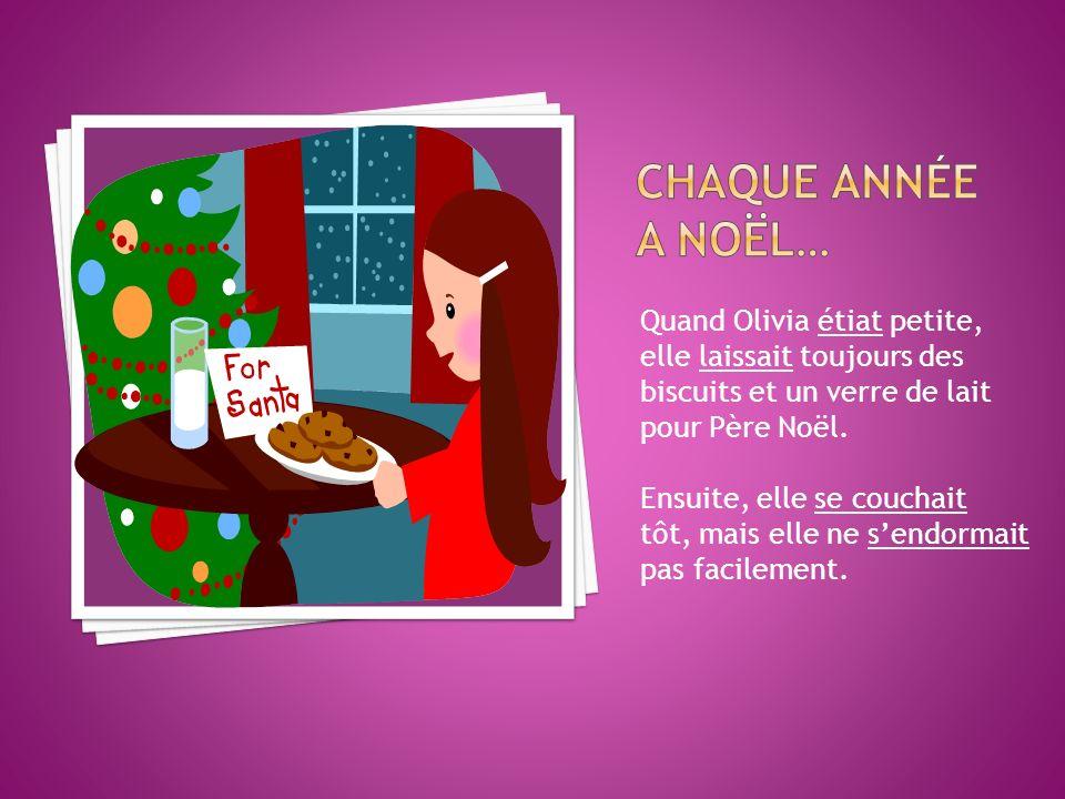 Quand Olivia étiat petite, elle laissait toujours des biscuits et un verre de lait pour Père Noël. Ensuite, elle se couchait tôt, mais elle ne sendorm