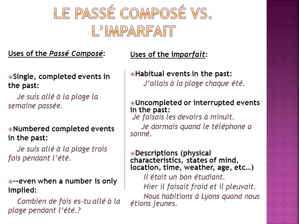 Uses of the Passé Composé: Single, completed events in the past: Je suis allé à la plage la semaine passée. Numbered completed events in the past: Je