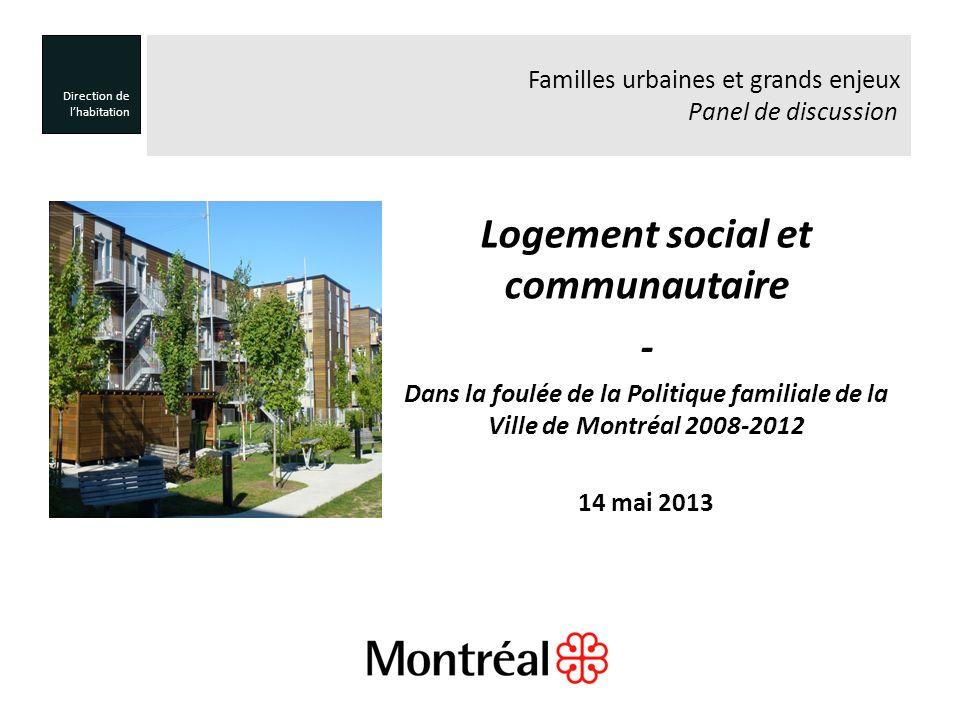 Logement social et communautaire - Dans la foulée de la Politique familiale de la Ville de Montréal 2008-2012 14 mai 2013 Direction de lhabitation Familles urbaines et grands enjeux Panel de discussion