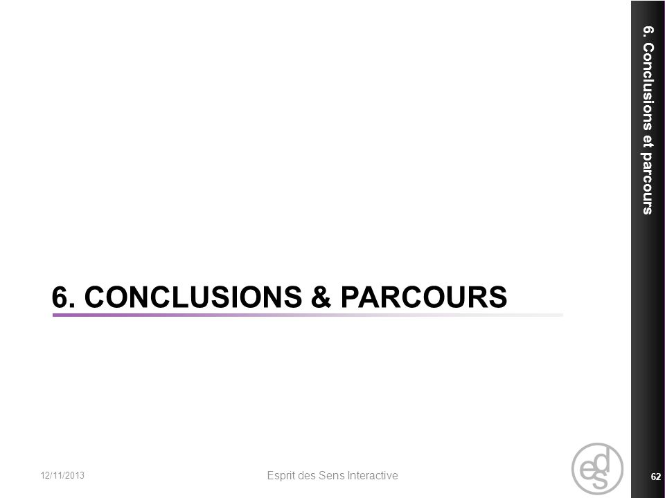 6. CONCLUSIONS & PARCOURS 6. Conclusions et parcours 12/11/2013 Esprit des Sens Interactive 62