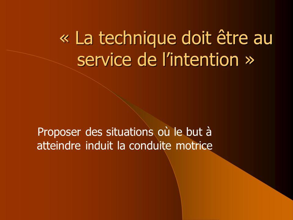 « La technique doit être au service de lintention » Proposer des situations où le but à atteindre induit la conduite motrice