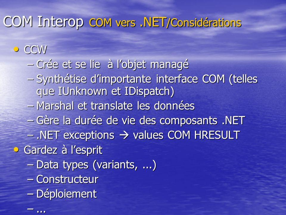 COM Interop COM vers.NET /Considérations CCW CCW –Crée et se lie à lobjet managé –Synthétise dimportante interface COM (telles que IUnknown et IDispat