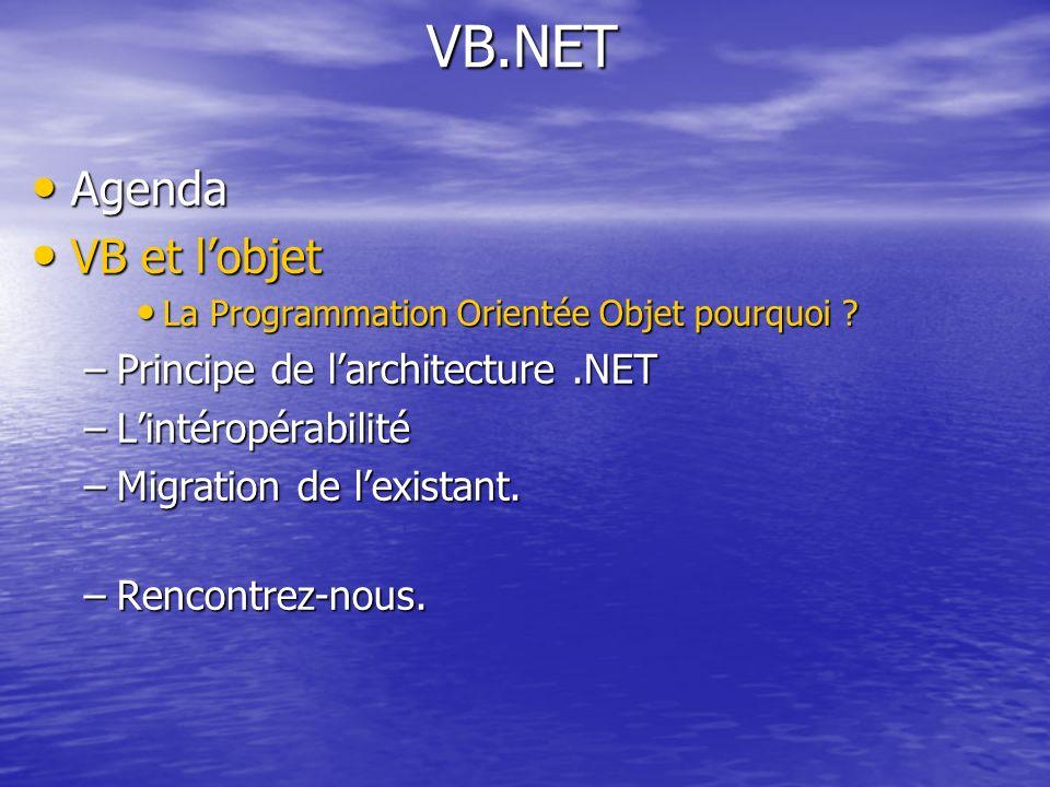 VB.NET Agenda Agenda VB et lobjet VB et lobjet La Programmation Orientée Objet pourquoi ? La Programmation Orientée Objet pourquoi ? –Principe de larc