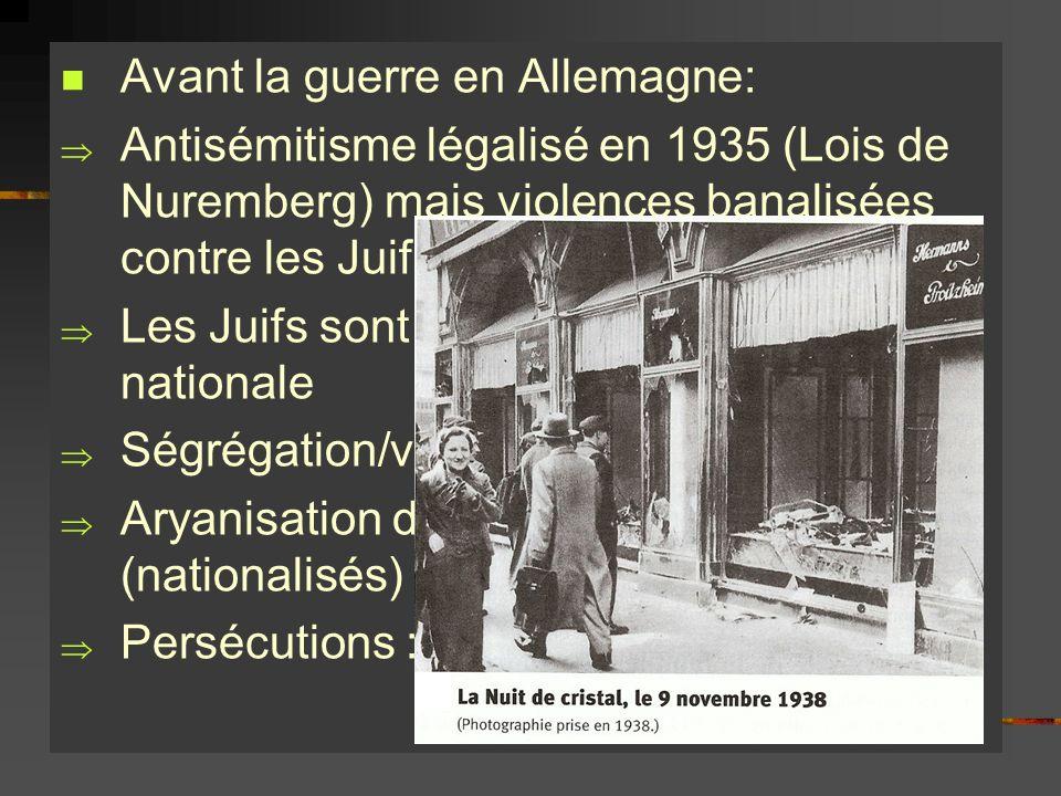 Avant la guerre en Allemagne: Antisémitisme légalisé en 1935 (Lois de Nuremberg) mais violences banalisées contre les Juifs dès 1933 Les Juifs sont ex