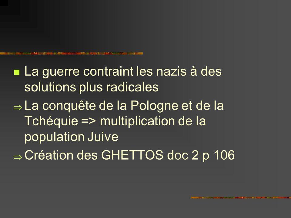 La guerre contraint les nazis à des solutions plus radicales La conquête de la Pologne et de la Tchéquie => multiplication de la population Juive Créa