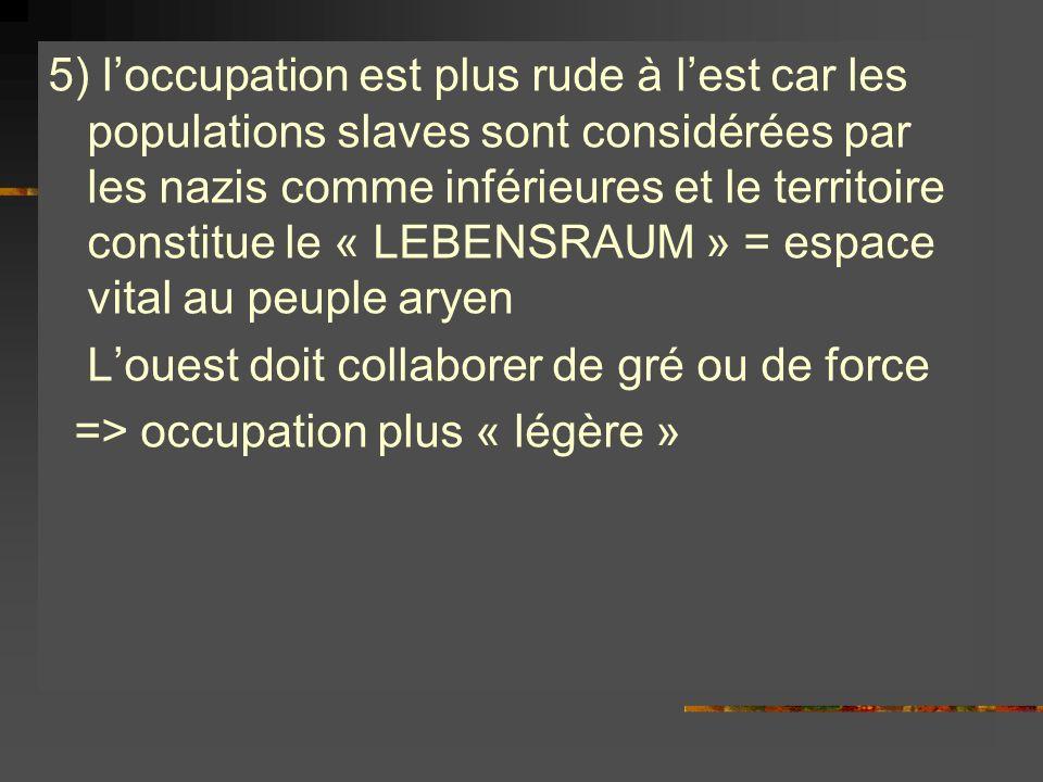 5) loccupation est plus rude à lest car les populations slaves sont considérées par les nazis comme inférieures et le territoire constitue le « LEBENS