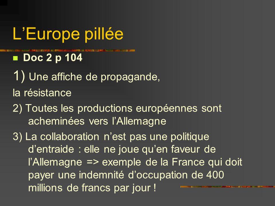 LEurope pillée Doc 2 p 104 1) Une affiche de propagande, la résistance 2) Toutes les productions européennes sont acheminées vers lAllemagne 3) La col