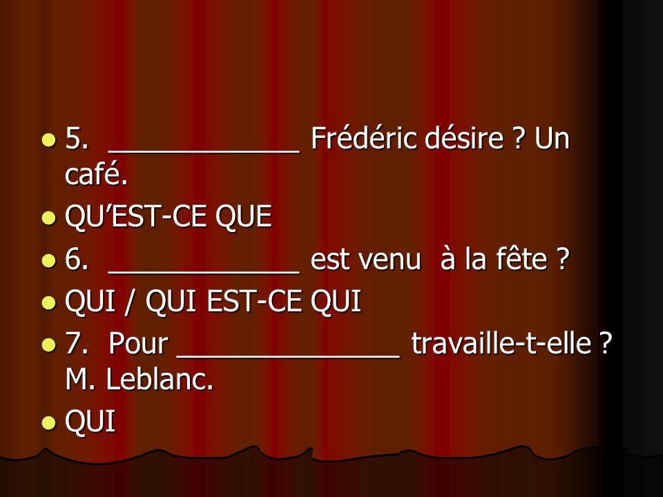 5. ____________ Frédéric désire ? Un café. 5. ____________ Frédéric désire ? Un café. QUEST-CE QUE QUEST-CE QUE 6. ____________ est venu à la fête ? 6