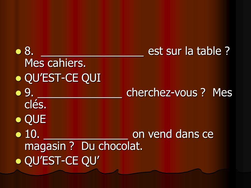8. _________________ est sur la table ? Mes cahiers. 8. _________________ est sur la table ? Mes cahiers. QUEST-CE QUI QUEST-CE QUI 9. ______________