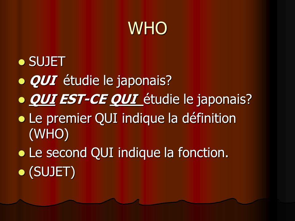 WHO SUJET SUJET QUI étudie le japonais? QUI étudie le japonais? QUI EST-CE QUI étudie le japonais? QUI EST-CE QUI étudie le japonais? Le premier QUI i