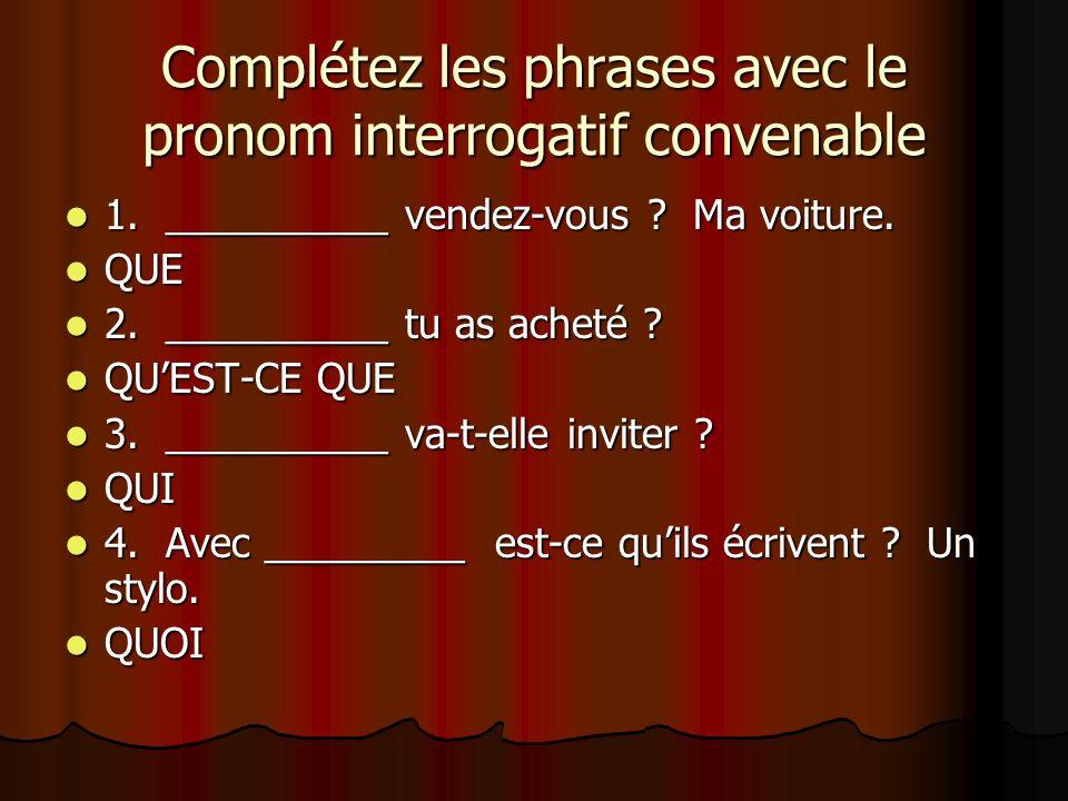 Complétez les phrases avec le pronom interrogatif convenable 1. __________ vendez-vous ? Ma voiture. 1. __________ vendez-vous ? Ma voiture. QUE QUE 2