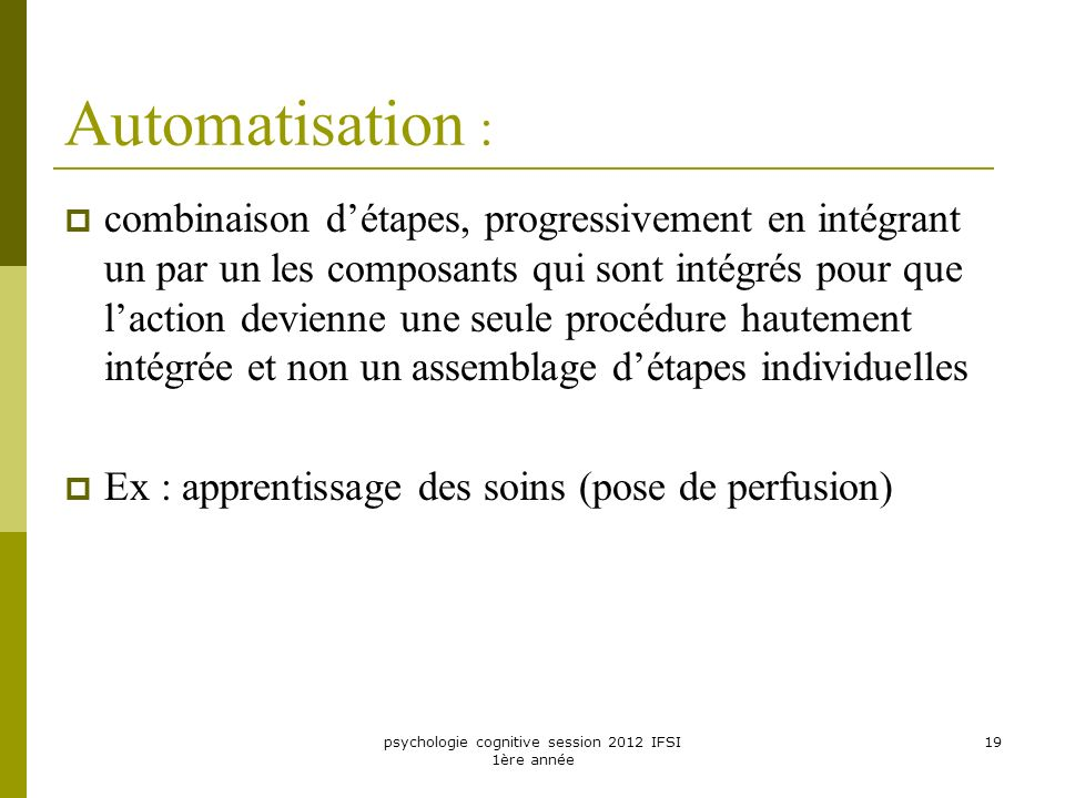 psychologie cognitive session 2012 IFSI 1ère année 19 Automatisation : combinaison détapes, progressivement en intégrant un par un les composants qui