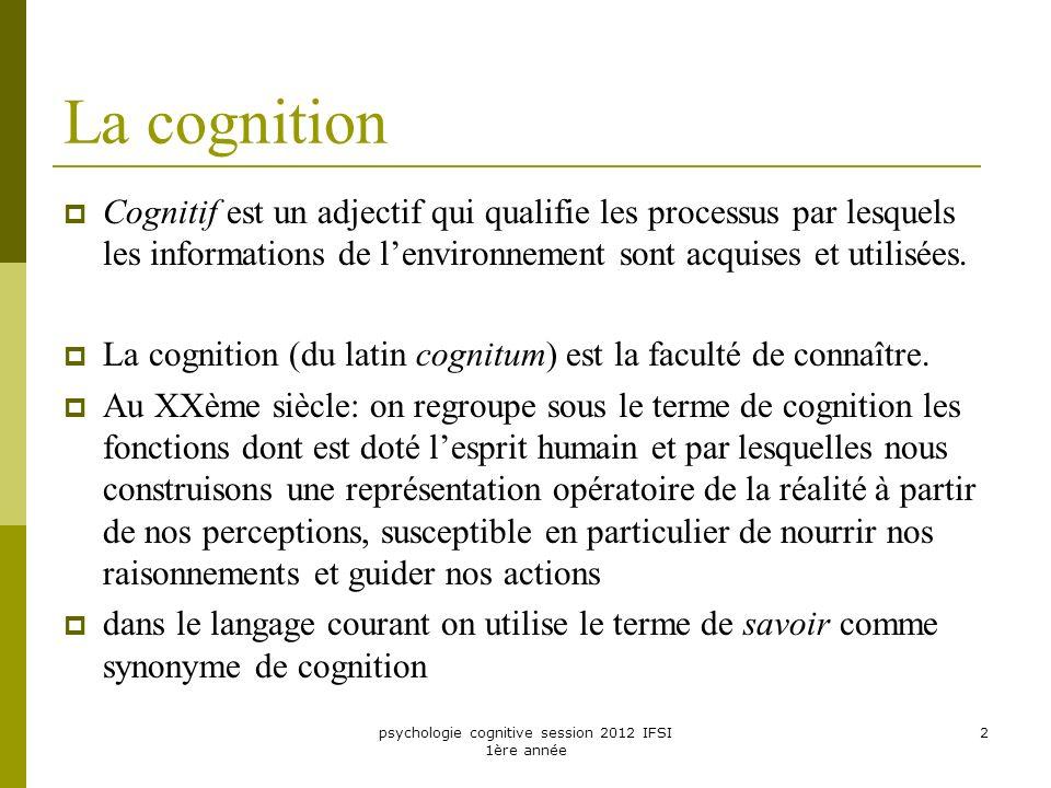 psychologie cognitive session 2012 IFSI 1ère année 2 La cognition Cognitif est un adjectif qui qualifie les processus par lesquels les informations de