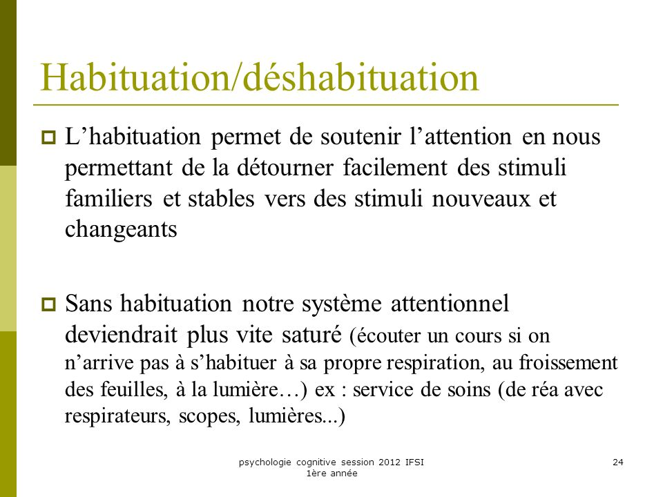 psychologie cognitive session 2012 IFSI 1ère année 24 Habituation/déshabituation Lhabituation permet de soutenir lattention en nous permettant de la d